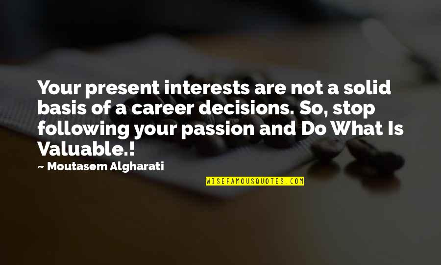 Following Your Passion Quotes By Moutasem Algharati: Your present interests are not a solid basis