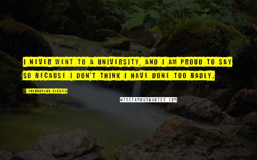 Folorunsho Alakija quotes: I never went to a university, and I am proud to say so because I don't think I have done too badly.