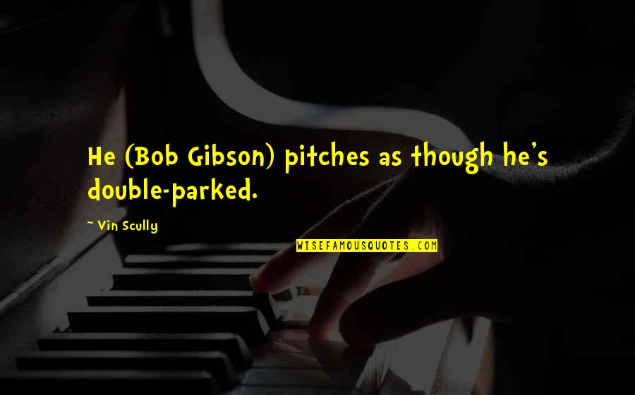 Fondos De Pantalla Quotes By Vin Scully: He (Bob Gibson) pitches as though he's double-parked.