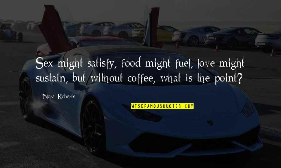 Food Fuel Quotes By Nora Roberts: Sex might satisfy, food might fuel, love might