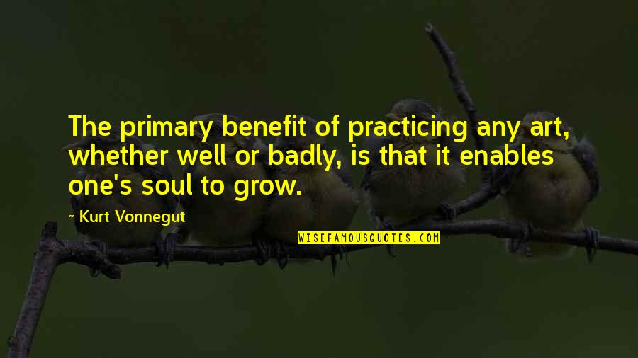 Food Idioms And Quotes By Kurt Vonnegut: The primary benefit of practicing any art, whether
