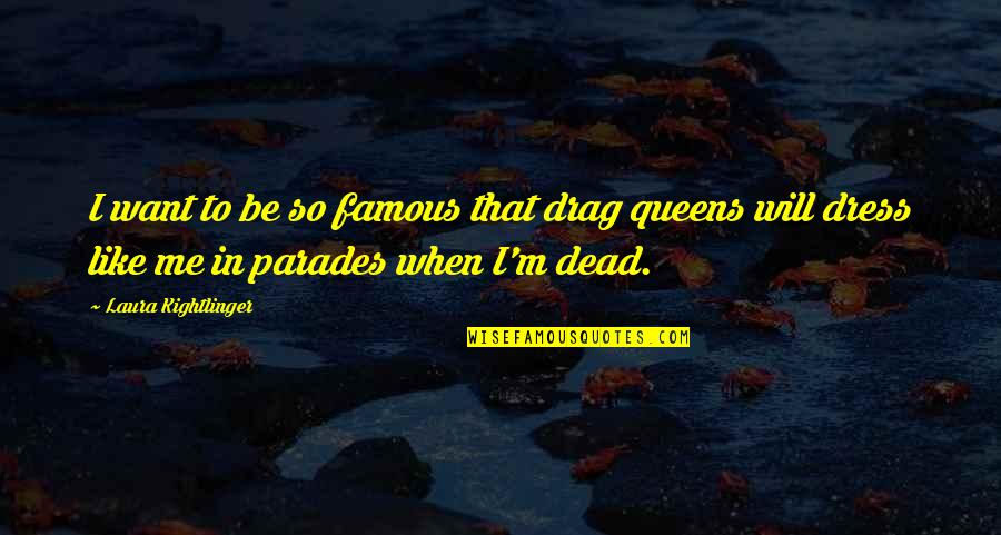 Food Idioms And Quotes By Laura Kightlinger: I want to be so famous that drag