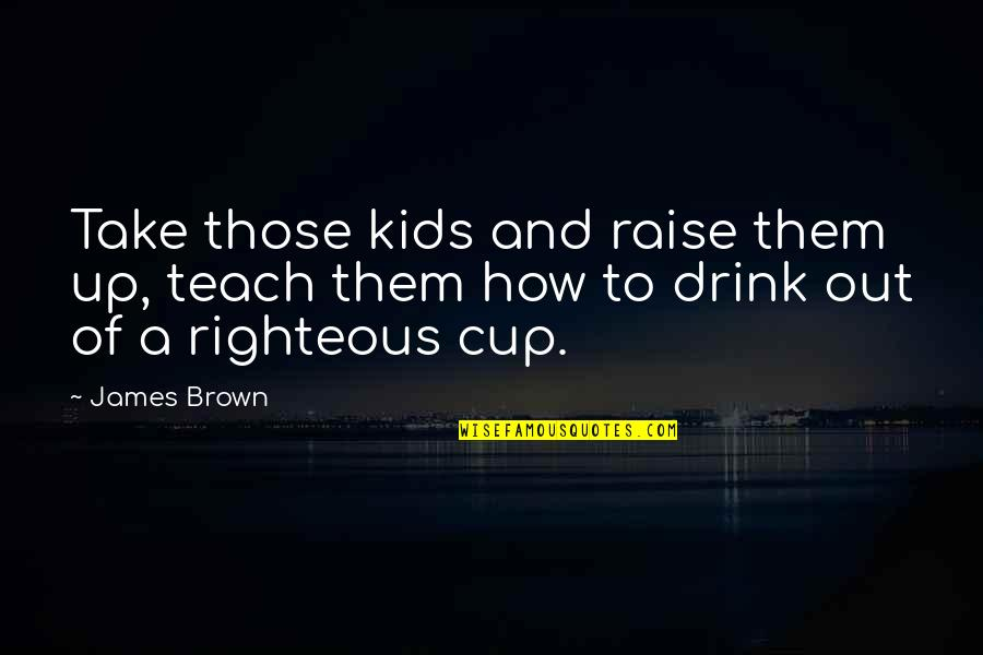 Food Pantry Quotes By James Brown: Take those kids and raise them up, teach