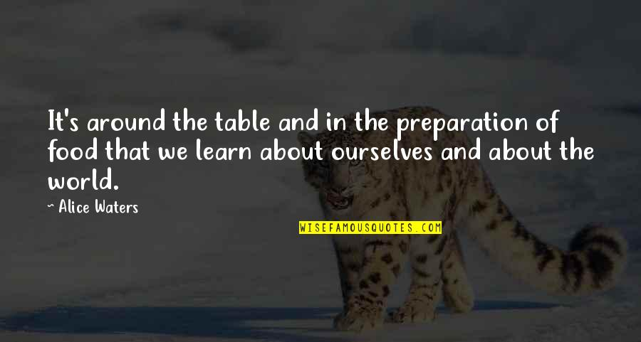 Food Preparation Quotes By Alice Waters: It's around the table and in the preparation