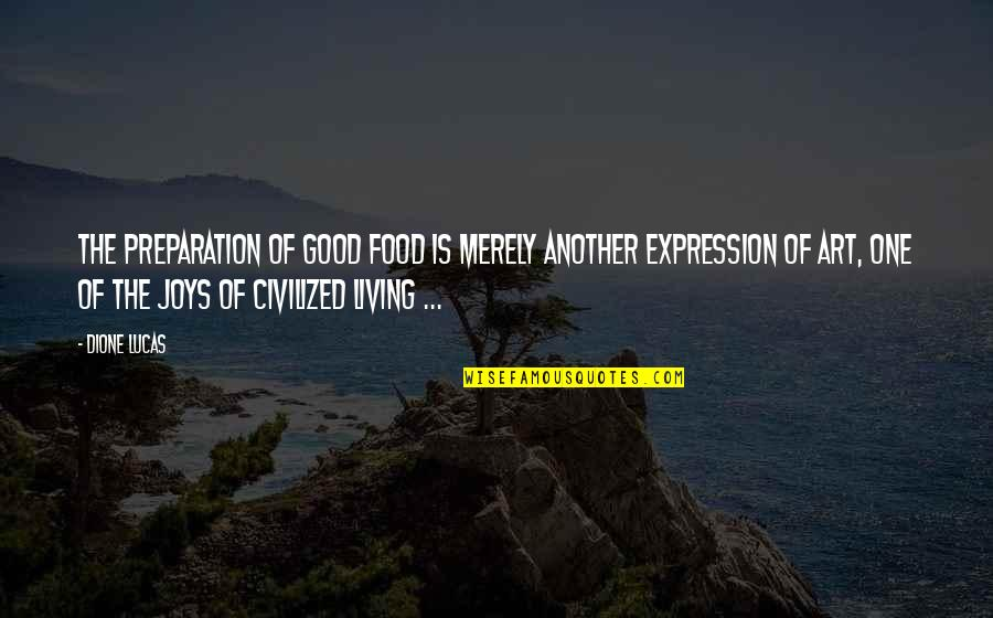 Food Preparation Quotes By Dione Lucas: The preparation of good food is merely another