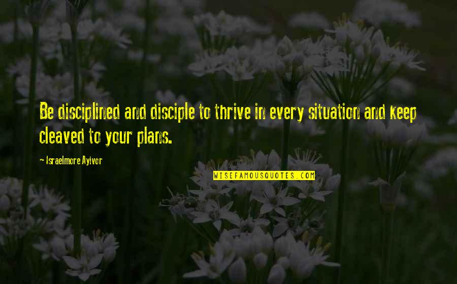 Food Preparation Quotes By Israelmore Ayivor: Be disciplined and disciple to thrive in every