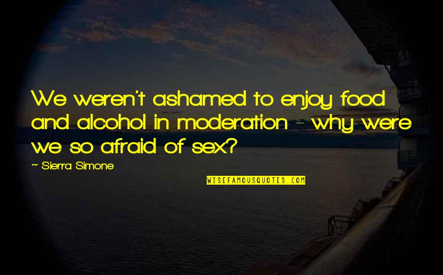 Food Sin Quotes By Sierra Simone: We weren't ashamed to enjoy food and alcohol