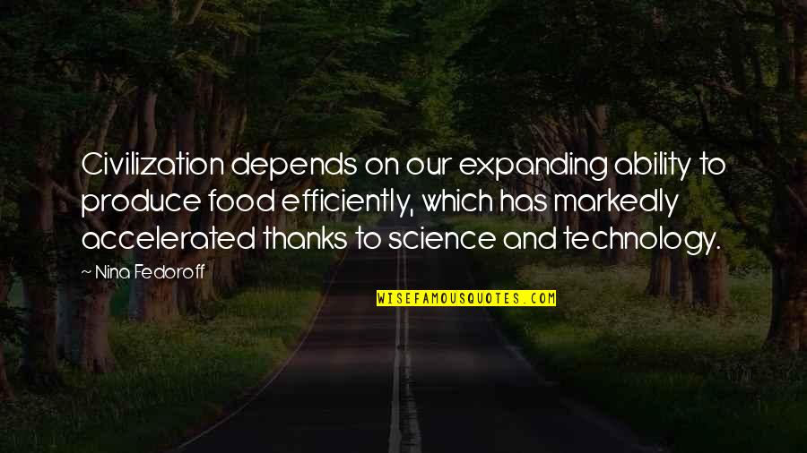 Food Technology Quotes By Nina Fedoroff: Civilization depends on our expanding ability to produce