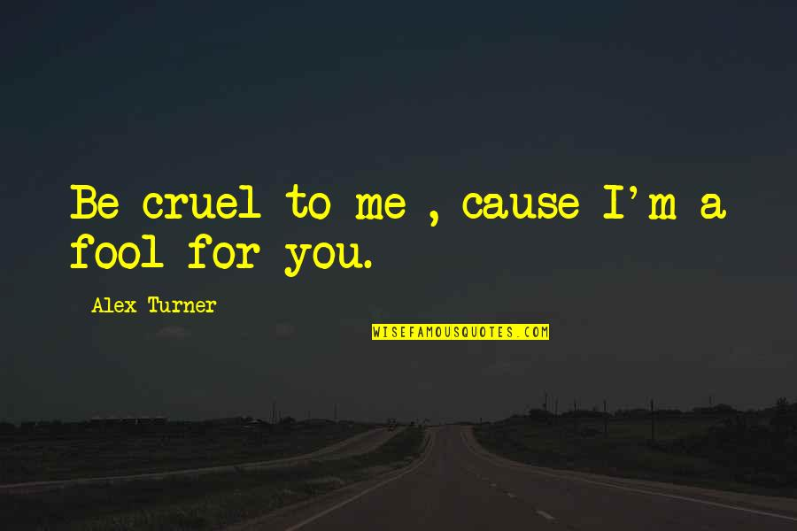 Fool Love Quotes By Alex Turner: Be cruel to me , cause I'm a