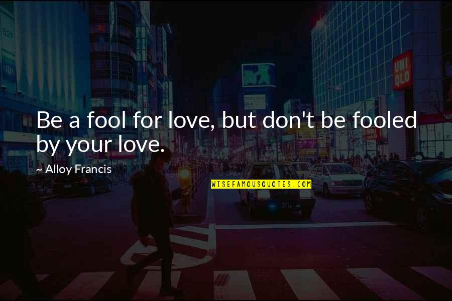 Fool Love Quotes By Alloy Francis: Be a fool for love, but don't be