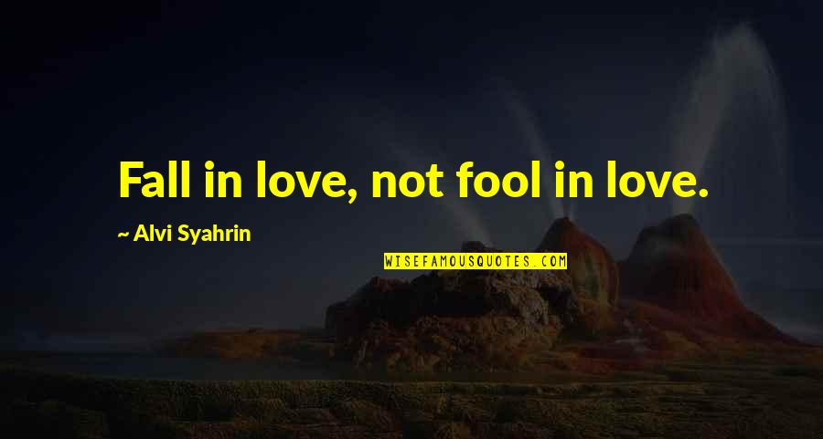 Fool Love Quotes By Alvi Syahrin: Fall in love, not fool in love.