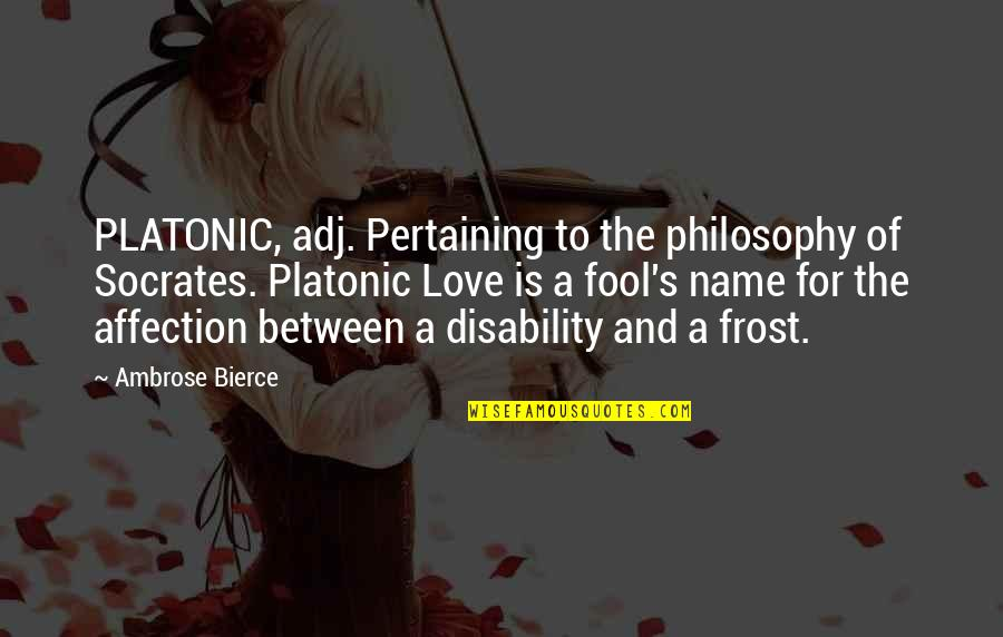 Fool Love Quotes By Ambrose Bierce: PLATONIC, adj. Pertaining to the philosophy of Socrates.