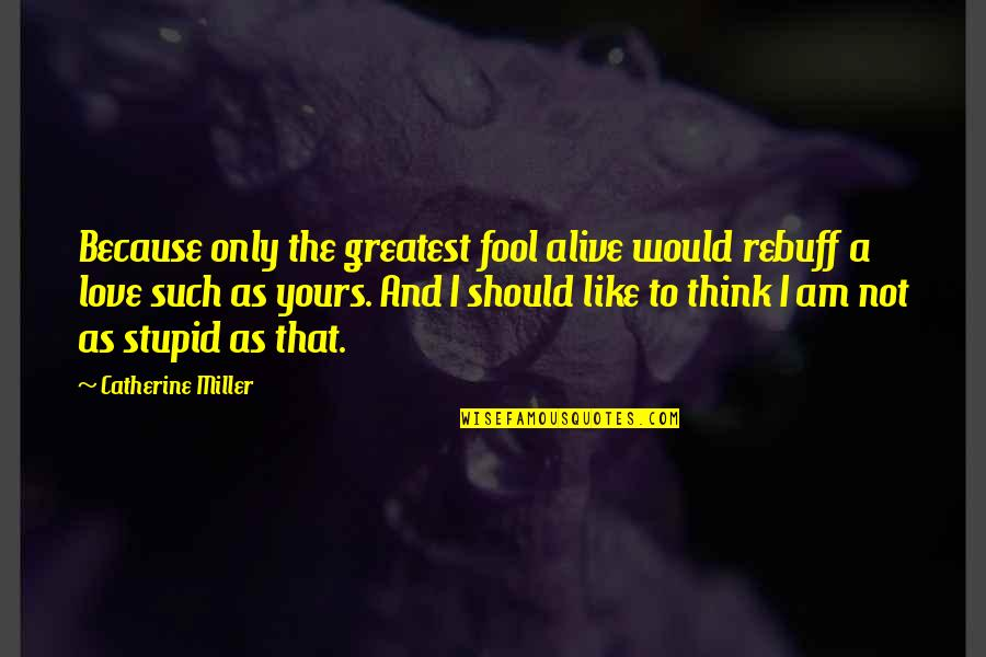 Fool Love Quotes By Catherine Miller: Because only the greatest fool alive would rebuff