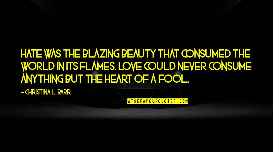 Fool Love Quotes By Christina L. Barr: Hate was the blazing beauty that consumed the