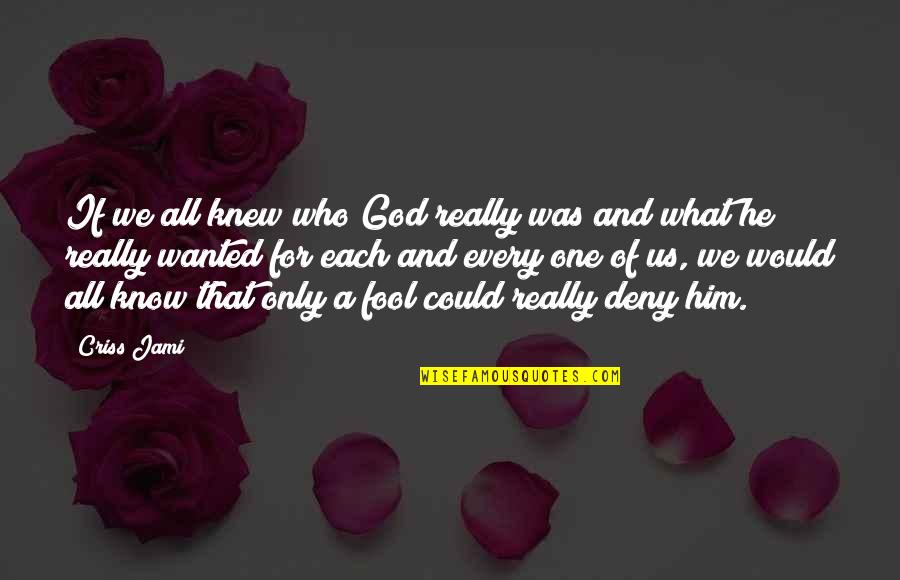 Fool Love Quotes By Criss Jami: If we all knew who God really was