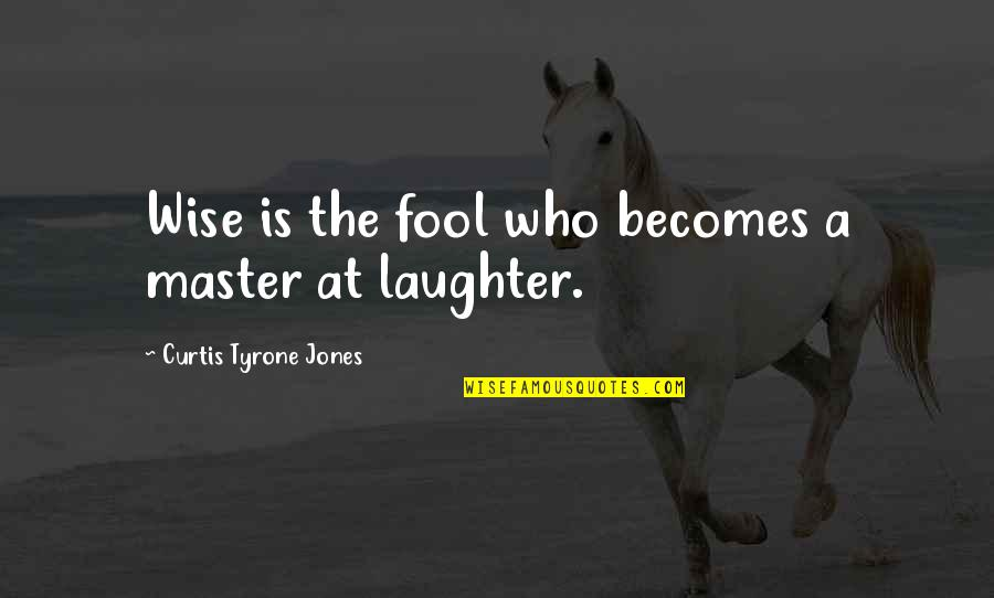 Fool Love Quotes By Curtis Tyrone Jones: Wise is the fool who becomes a master