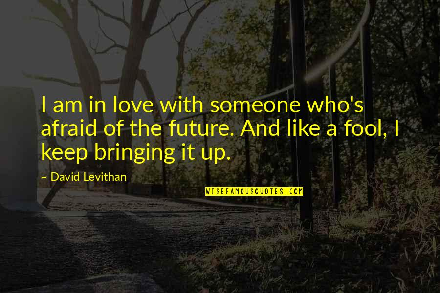 Fool Love Quotes By David Levithan: I am in love with someone who's afraid