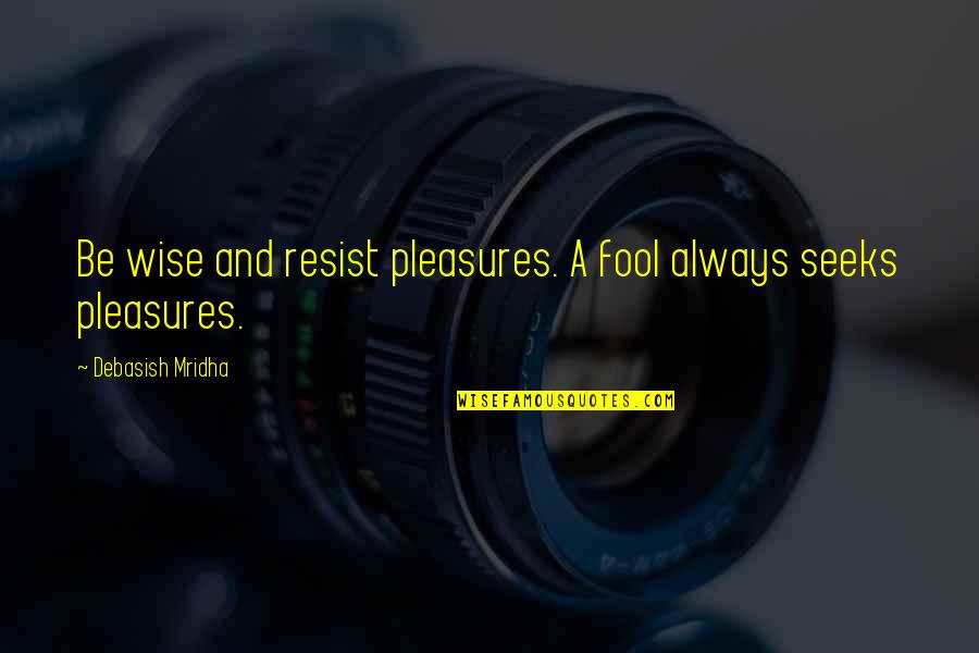 Fool Love Quotes By Debasish Mridha: Be wise and resist pleasures. A fool always