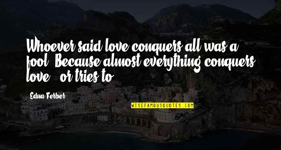 Fool Love Quotes By Edna Ferber: Whoever said love conquers all was a fool.