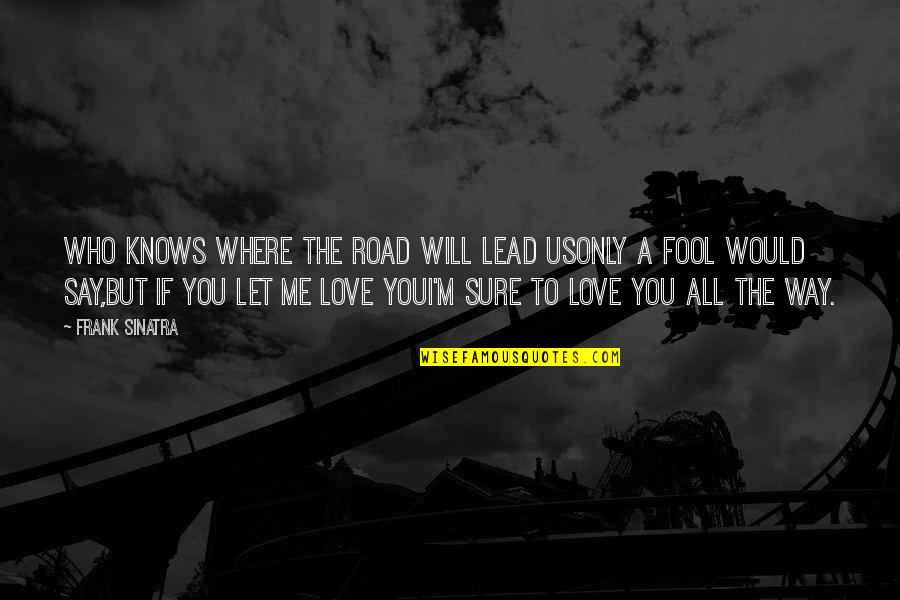 Fool Love Quotes By Frank Sinatra: Who knows where the road will lead usOnly