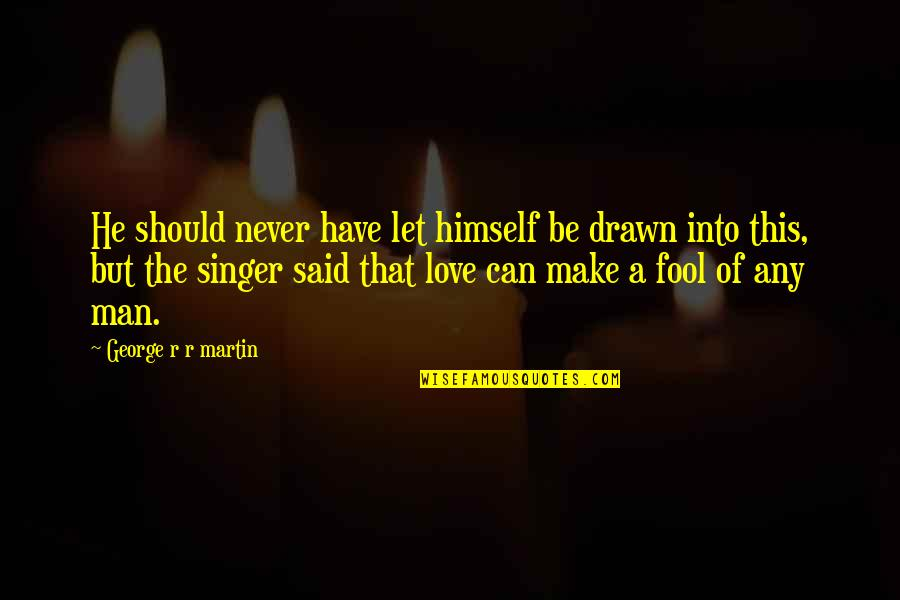 Fool Love Quotes By George R R Martin: He should never have let himself be drawn