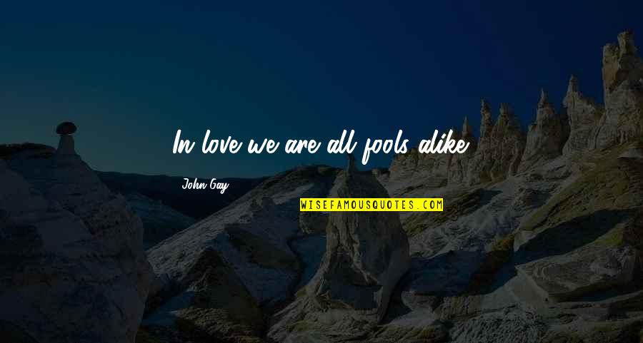 Fool Love Quotes By John Gay: In love we are all fools alike.