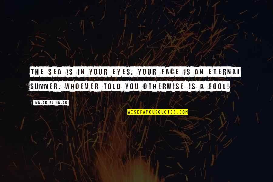 Fool Love Quotes By Malak El Halabi: The sea is in your eyes. Your face