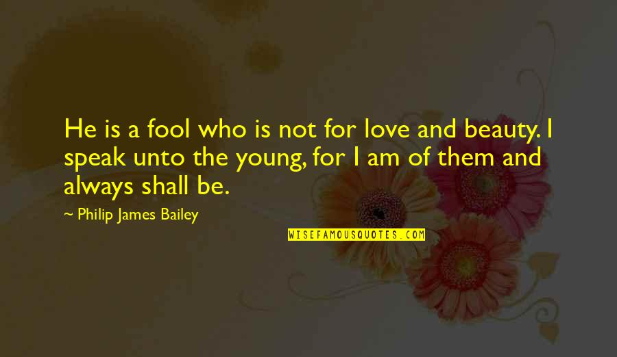 Fool Love Quotes By Philip James Bailey: He is a fool who is not for