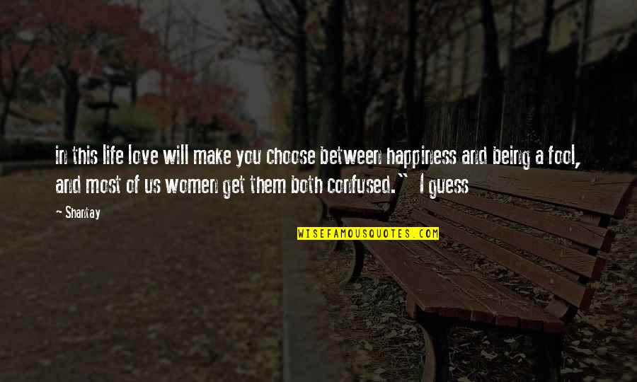 Fool Love Quotes By Shantay: in this life love will make you choose