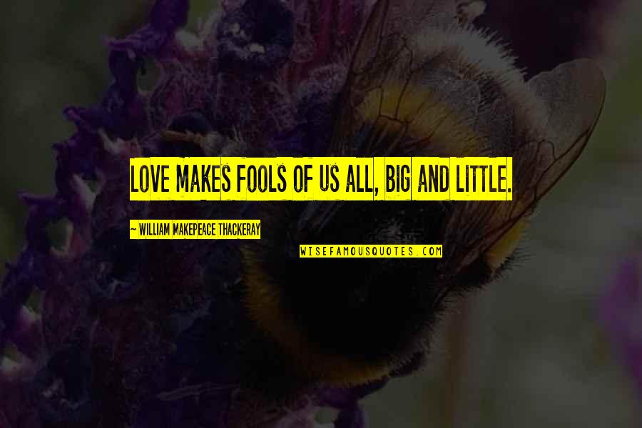 Fool Love Quotes By William Makepeace Thackeray: Love makes fools of us all, big and