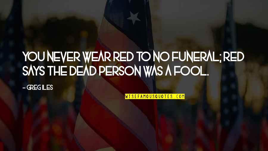 Fool Person Quotes By Greg Iles: You never wear red to no funeral; red