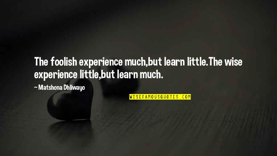 Fool Person Quotes By Matshona Dhliwayo: The foolish experience much,but learn little.The wise experience