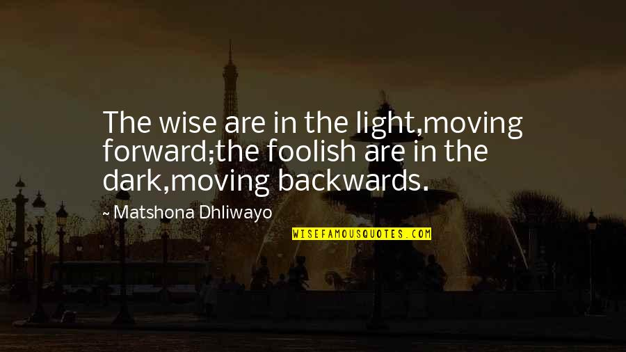 Fool Person Quotes By Matshona Dhliwayo: The wise are in the light,moving forward;the foolish
