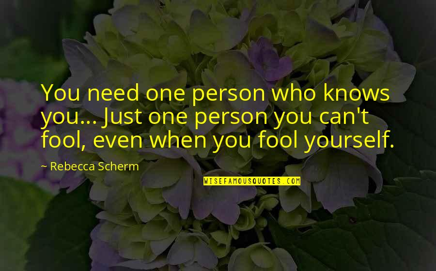 Fool Person Quotes By Rebecca Scherm: You need one person who knows you... Just
