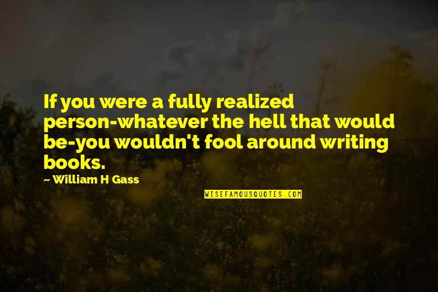 Fool Person Quotes By William H Gass: If you were a fully realized person-whatever the