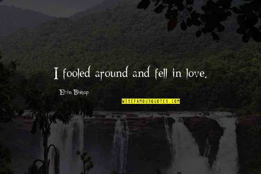 Fooled Around Quotes By Elvin Bishop: I fooled around and fell in love.