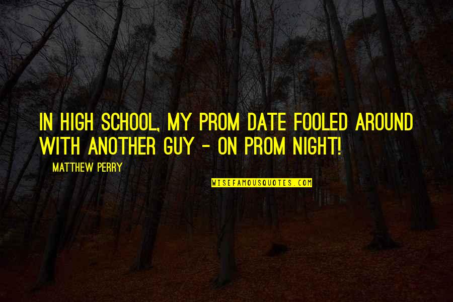 Fooled Around Quotes By Matthew Perry: In high school, my prom date fooled around