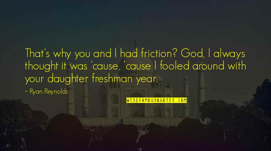 Fooled Around Quotes By Ryan Reynolds: That's why you and I had friction? God,