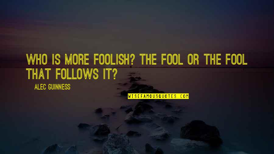 Fool'em Quotes By Alec Guinness: Who is more foolish? The fool or the
