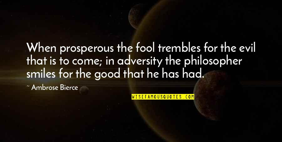 Fool'em Quotes By Ambrose Bierce: When prosperous the fool trembles for the evil