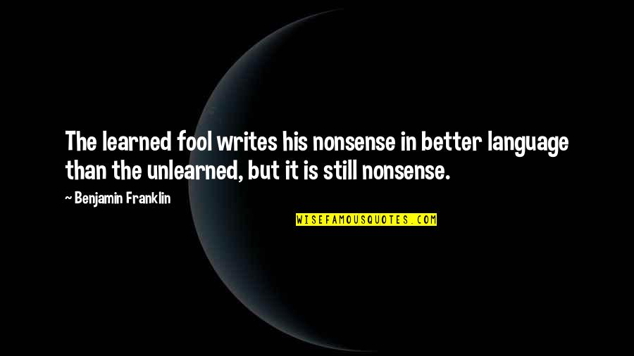 Fool'em Quotes By Benjamin Franklin: The learned fool writes his nonsense in better