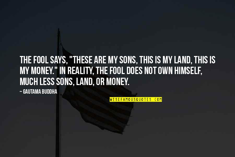 """Fool'em Quotes By Gautama Buddha: The fool says, """"These are my sons, this"""