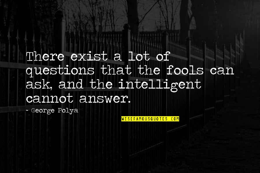 Fool'em Quotes By George Polya: There exist a lot of questions that the