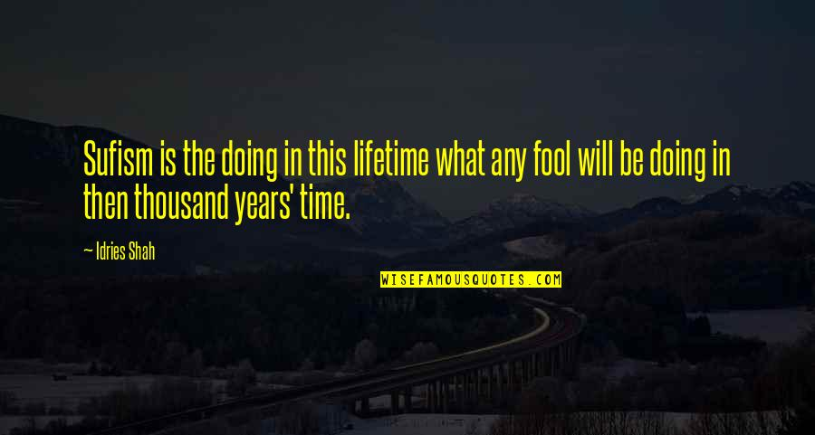Fool'em Quotes By Idries Shah: Sufism is the doing in this lifetime what