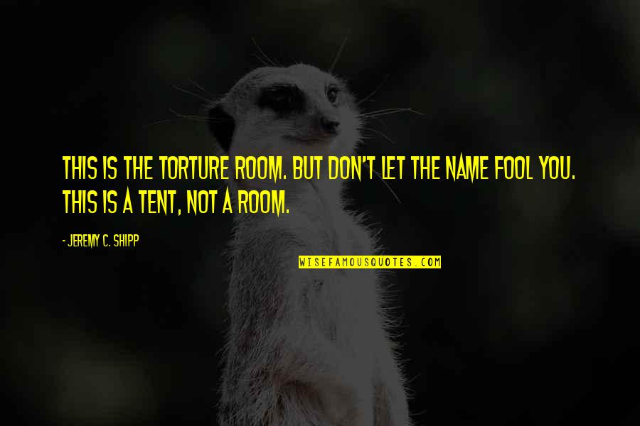 Fool'em Quotes By Jeremy C. Shipp: This is the Torture Room. But don't let