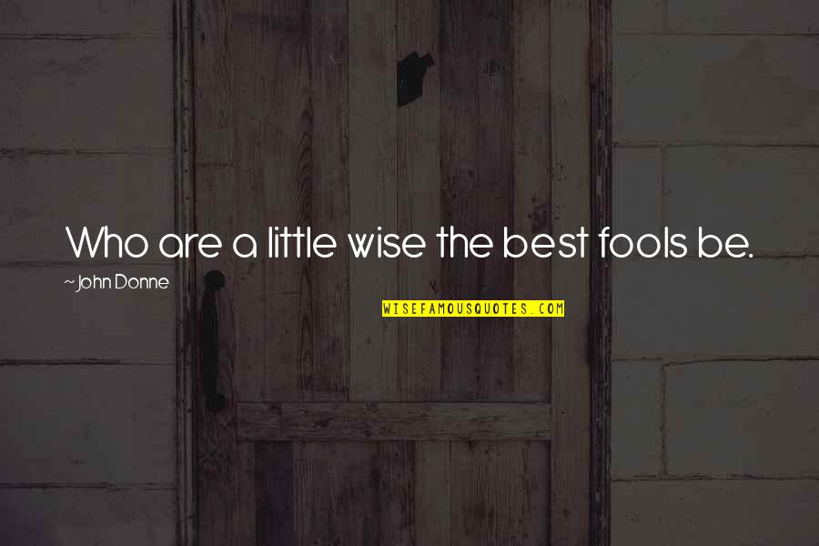 Fool'em Quotes By John Donne: Who are a little wise the best fools