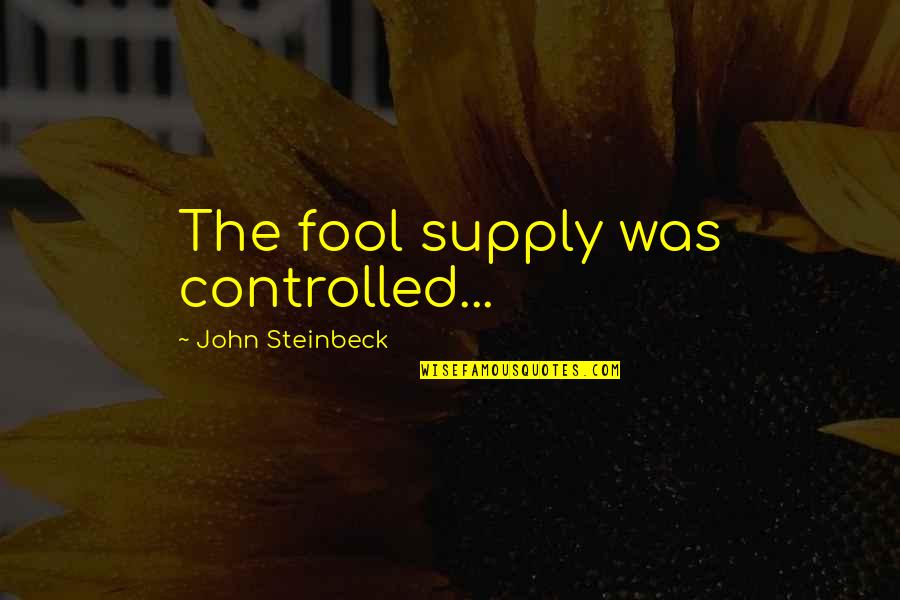 Fool'em Quotes By John Steinbeck: The fool supply was controlled...