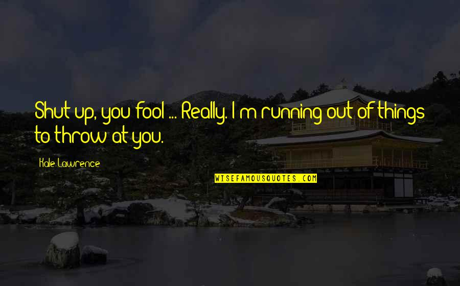 Fool'em Quotes By Kale Lawrence: Shut up, you fool ... Really. I'm running