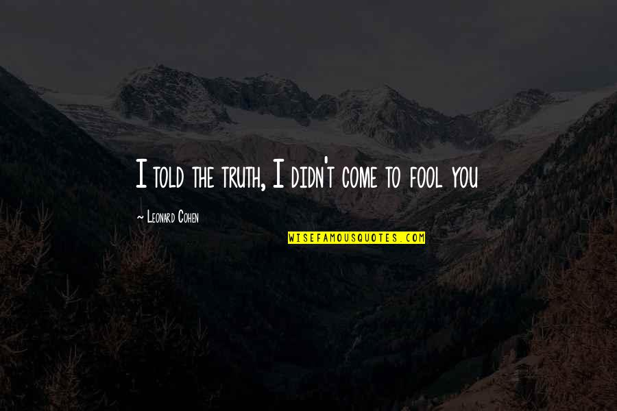 Fool'em Quotes By Leonard Cohen: I told the truth, I didn't come to