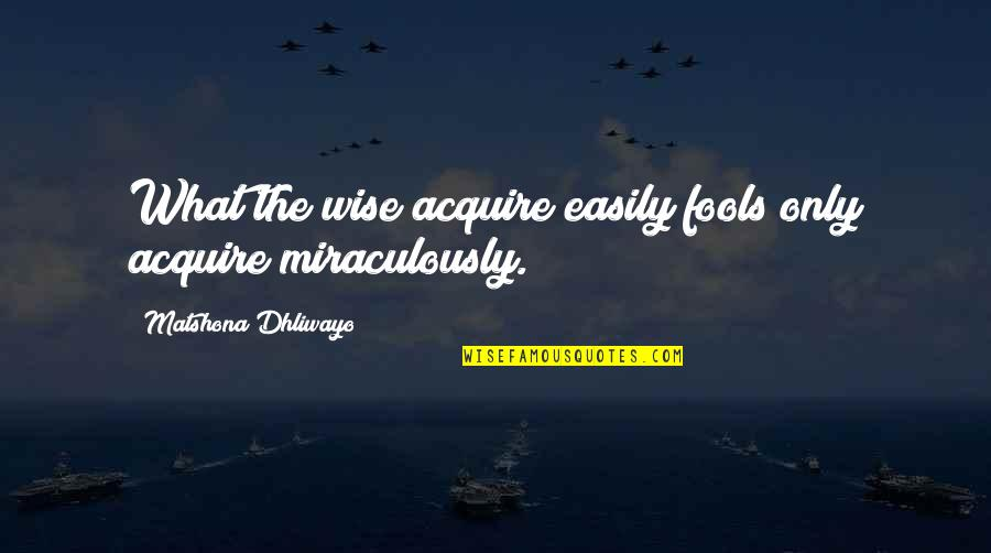Fool'em Quotes By Matshona Dhliwayo: What the wise acquire easily fools only acquire